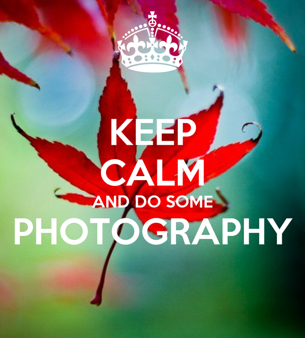 KEEP CALM AND DO SOME PHOTOGRAPHY