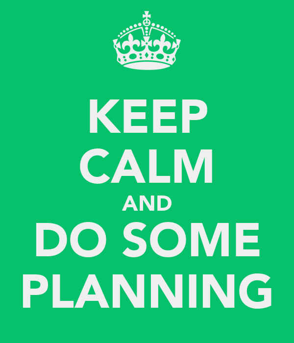 KEEP CALM AND DO SOME PLANNING