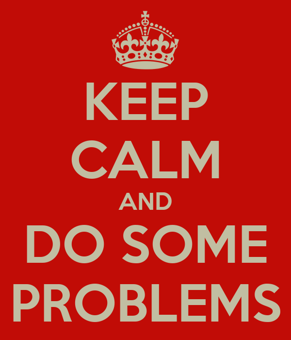 KEEP CALM AND DO SOME PROBLEMS