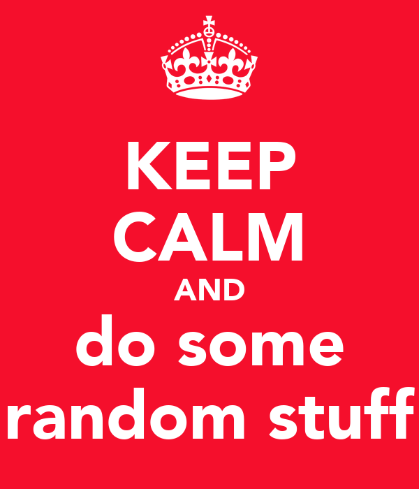 KEEP CALM AND do some random stuff