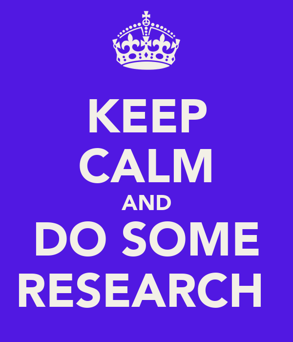 KEEP CALM AND DO SOME RESEARCH