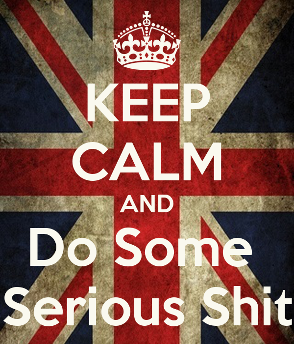 KEEP CALM AND Do Some  Serious Shit