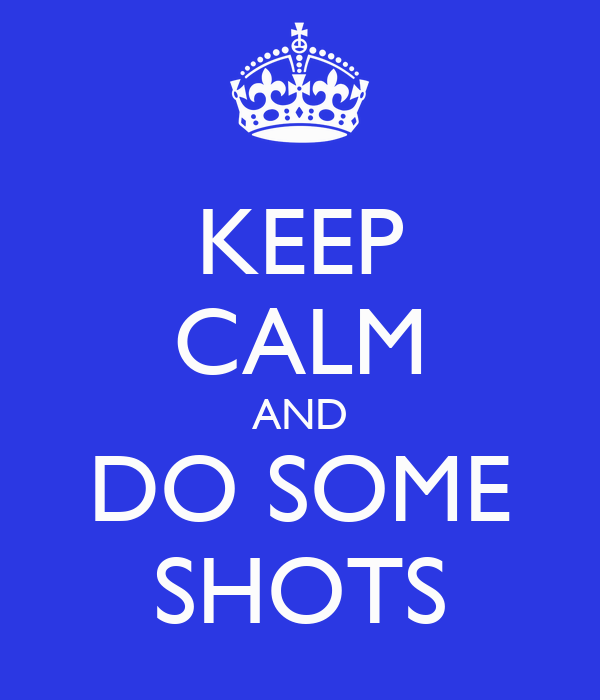 KEEP CALM AND DO SOME SHOTS