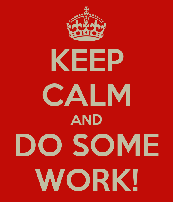 KEEP CALM AND DO SOME WORK!