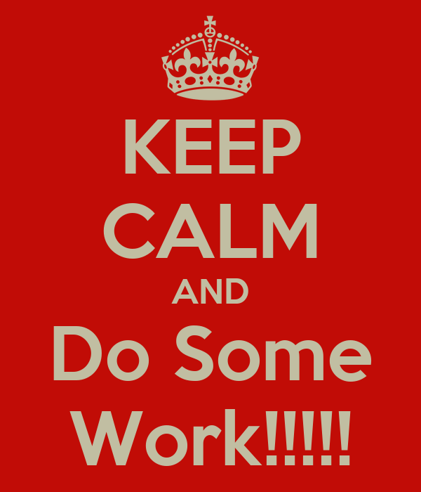 KEEP CALM AND Do Some Work!!!!!