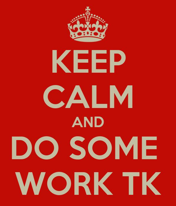 KEEP CALM AND DO SOME  WORK TK