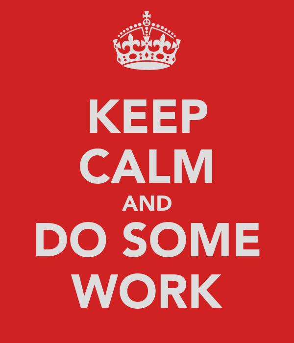 KEEP CALM AND DO SOME WORK