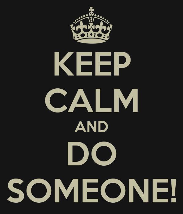 KEEP CALM AND DO SOMEONE!