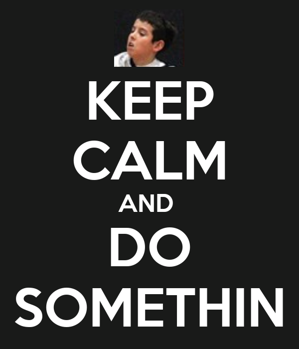 KEEP CALM AND  DO SOMETHIN