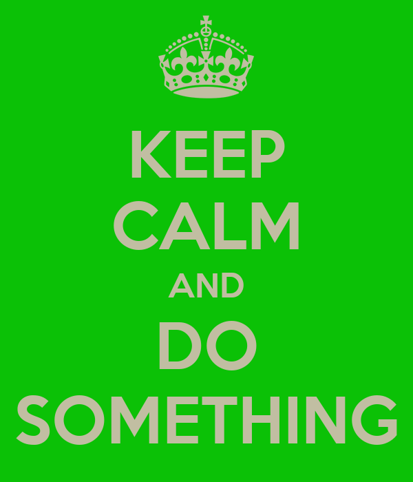 KEEP CALM AND DO SOMETHING