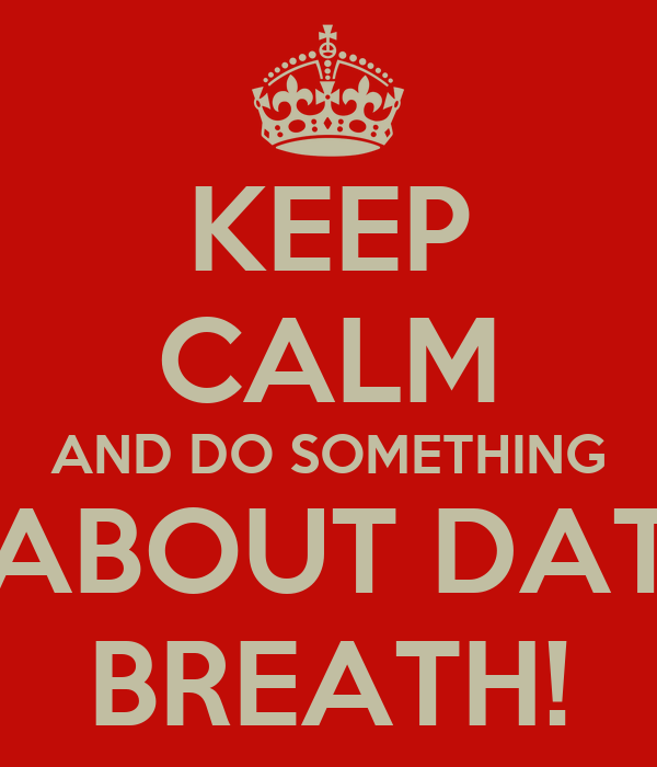 KEEP CALM AND DO SOMETHING ABOUT DAT BREATH!