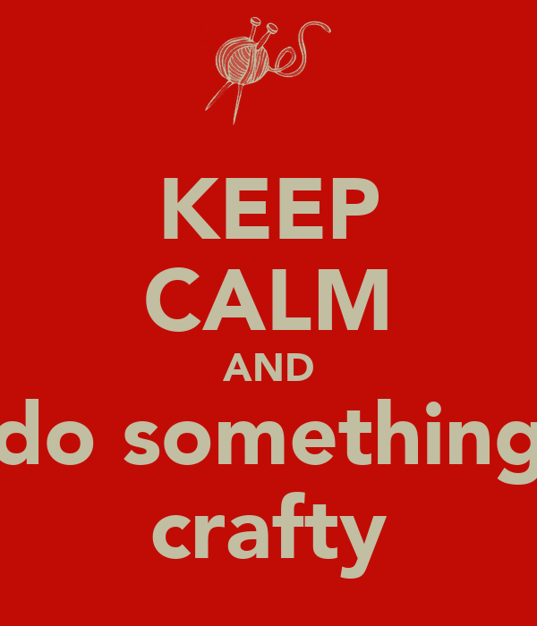 KEEP CALM AND do something crafty