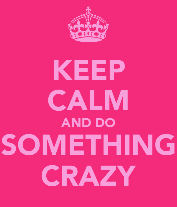 KEEP CALM AND DO SOMETHING CRAZY