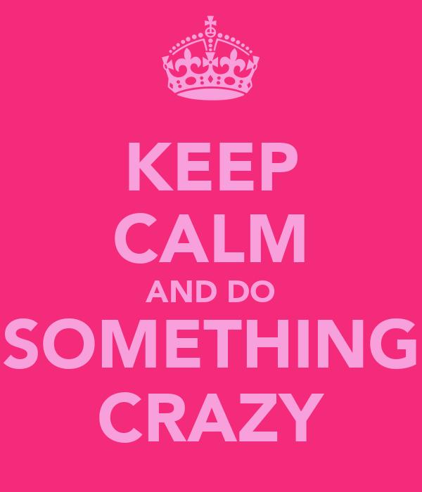 KEEP CALM AND DO SOMETHING CRAZY