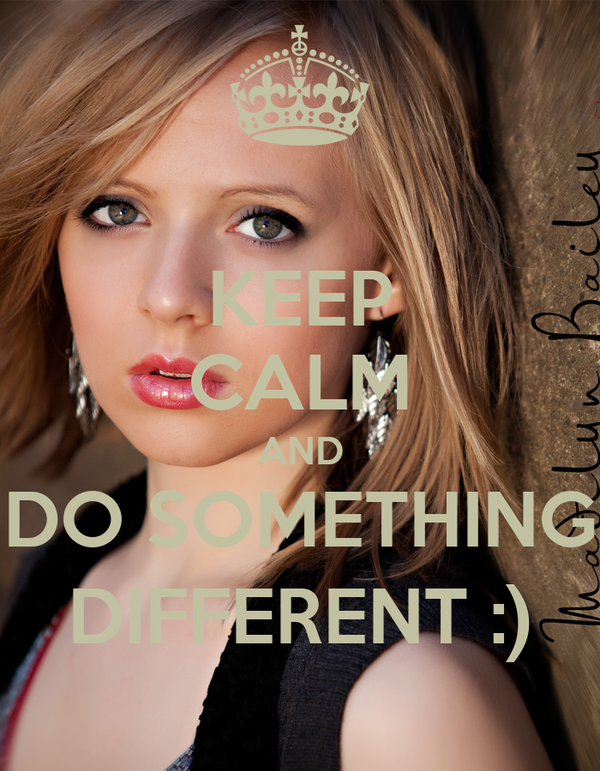 KEEP CALM AND DO SOMETHING DIFFERENT :)