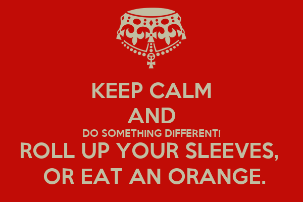 KEEP CALM AND DO SOMETHING DIFFERENT! ROLL UP YOUR SLEEVES,   OR EAT AN ORANGE.