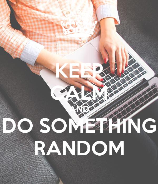 KEEP CALM AND DO SOMETHING RANDOM