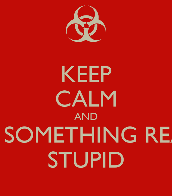 KEEP CALM AND DO SOMETHING REALY STUPID
