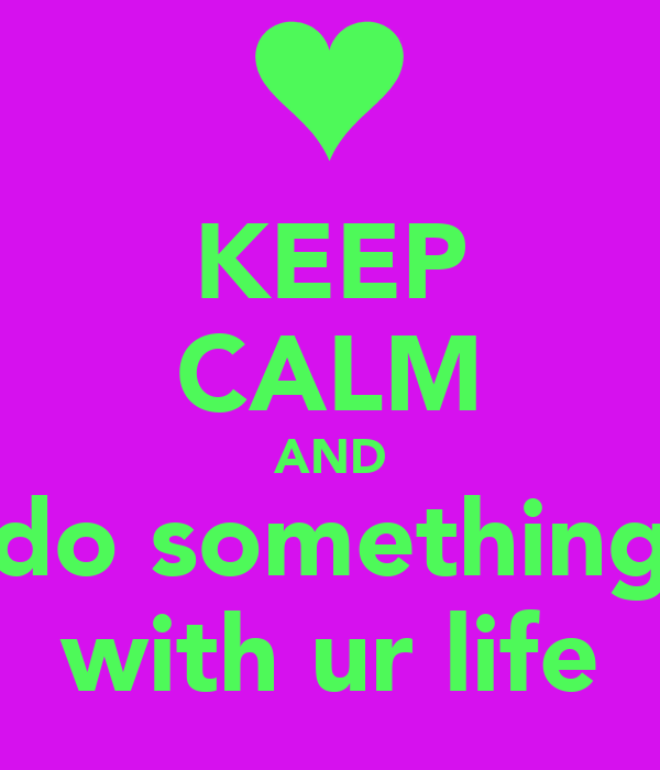 KEEP CALM AND do something with ur life
