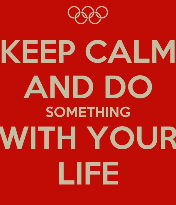 KEEP CALM AND DO SOMETHING WITH YOUR LIFE
