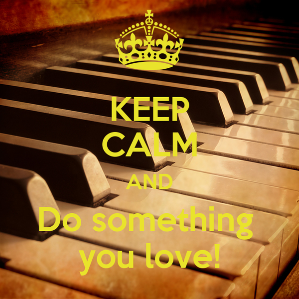 KEEP CALM AND Do something  you love!