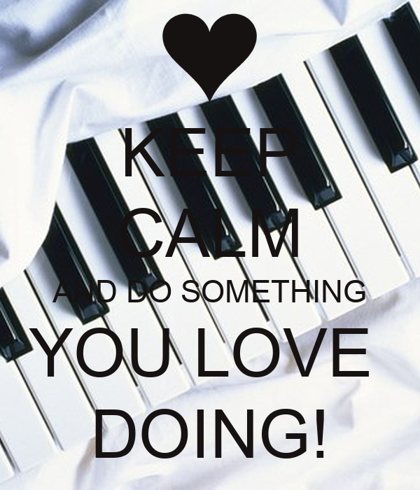 KEEP CALM AND DO SOMETHING YOU LOVE  DOING!