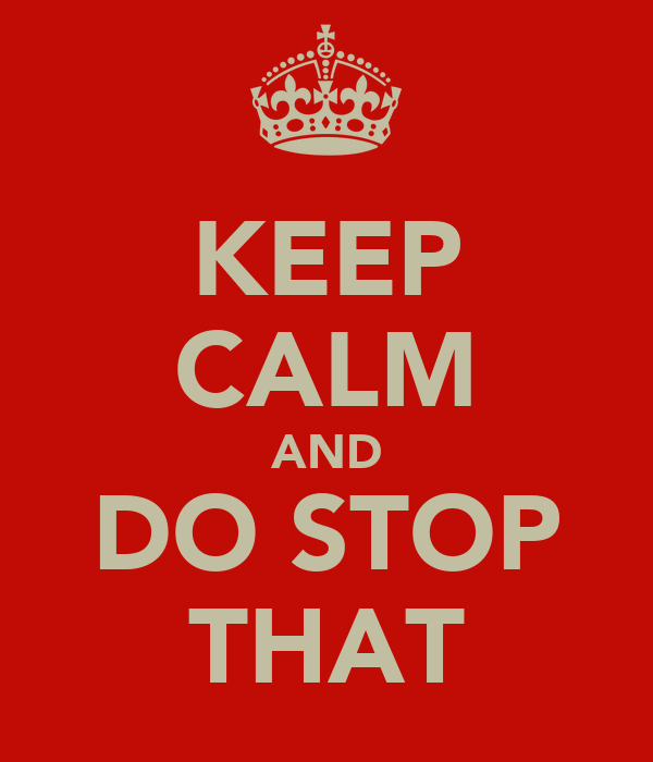 KEEP CALM AND DO STOP THAT