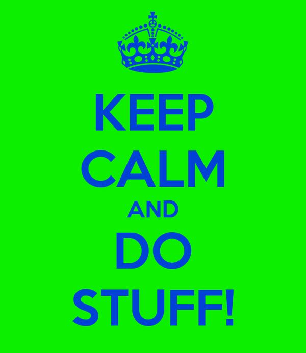 KEEP CALM AND DO STUFF!