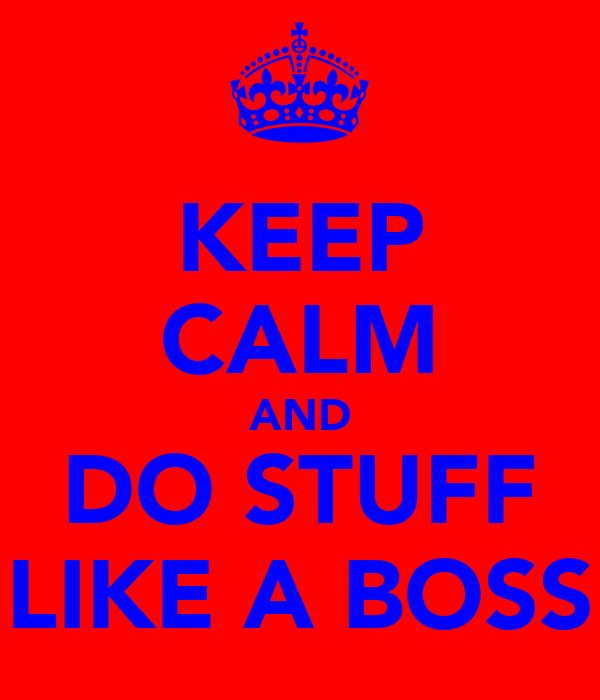 KEEP CALM AND DO STUFF LIKE A BOSS