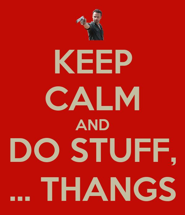 KEEP CALM AND DO STUFF, ... THANGS
