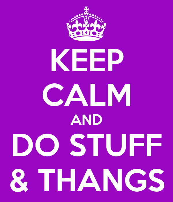 KEEP CALM AND DO STUFF & THANGS