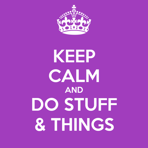 KEEP CALM AND DO STUFF & THINGS