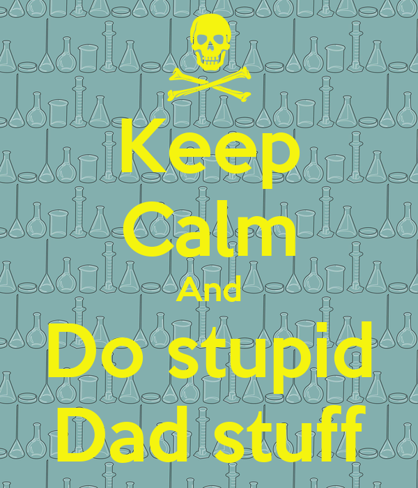 Keep Calm And Do stupid Dad stuff
