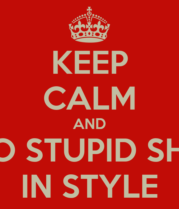 KEEP CALM AND DO STUPID SHIT IN STYLE