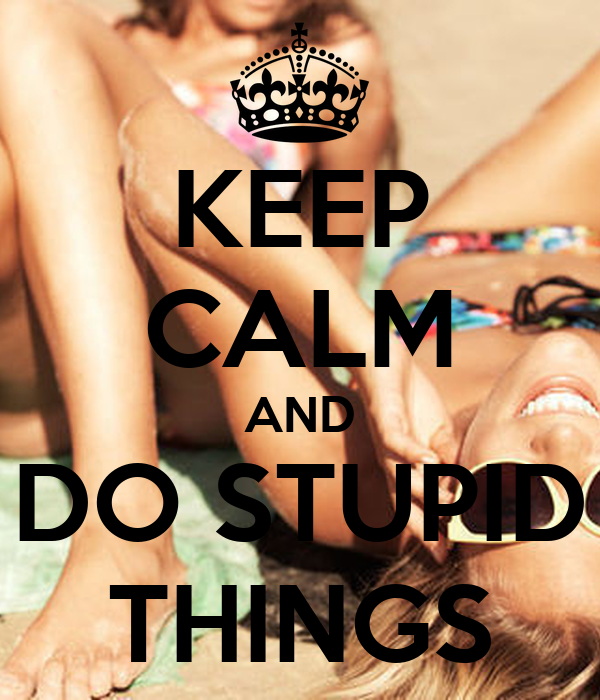 KEEP CALM AND DO STUPID THINGS