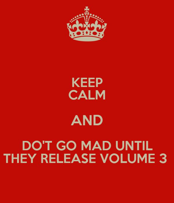 KEEP CALM AND DO'T GO MAD UNTIL THEY RELEASE VOLUME 3