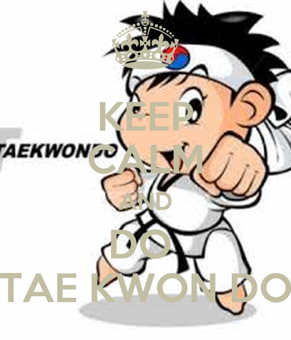 KEEP CALM AND DO  TAE KWON DO