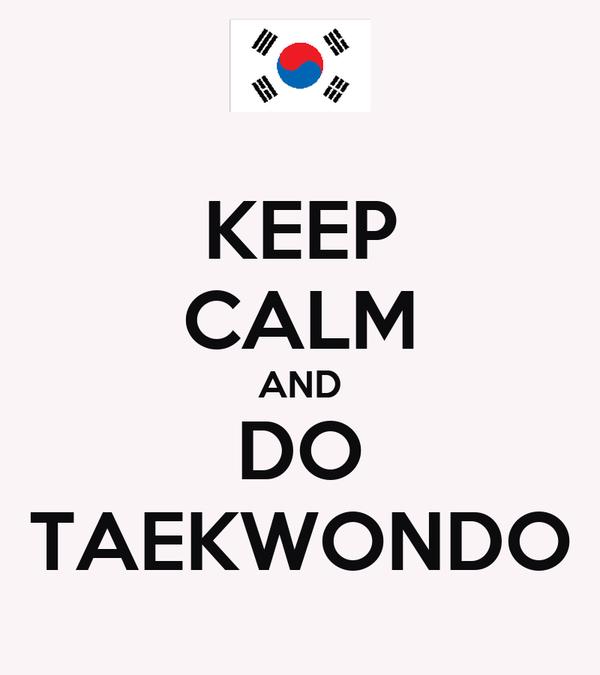 KEEP CALM AND DO TAEKWONDO