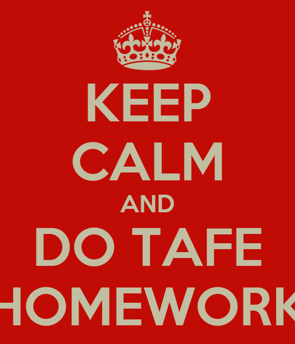KEEP CALM AND DO TAFE HOMEWORK