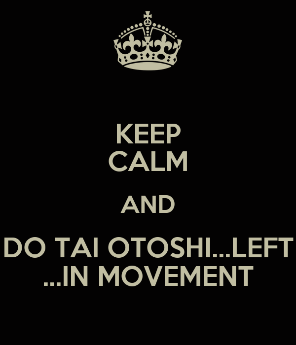 KEEP CALM AND DO TAI OTOSHI...LEFT ...IN MOVEMENT