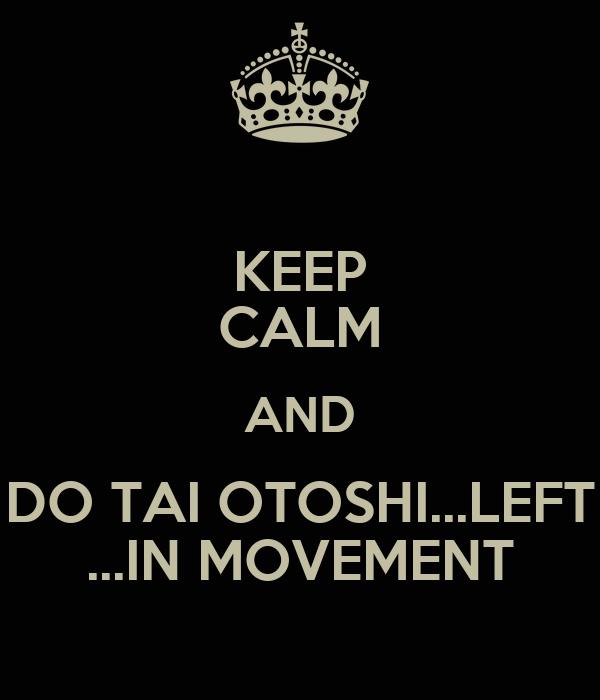 KEEP CALM AND DO TAI OTOSHI...LEFT ...IN MOVEMENT