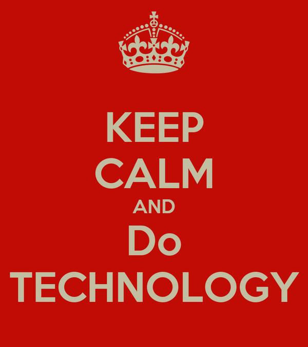 KEEP CALM AND Do TECHNOLOGY
