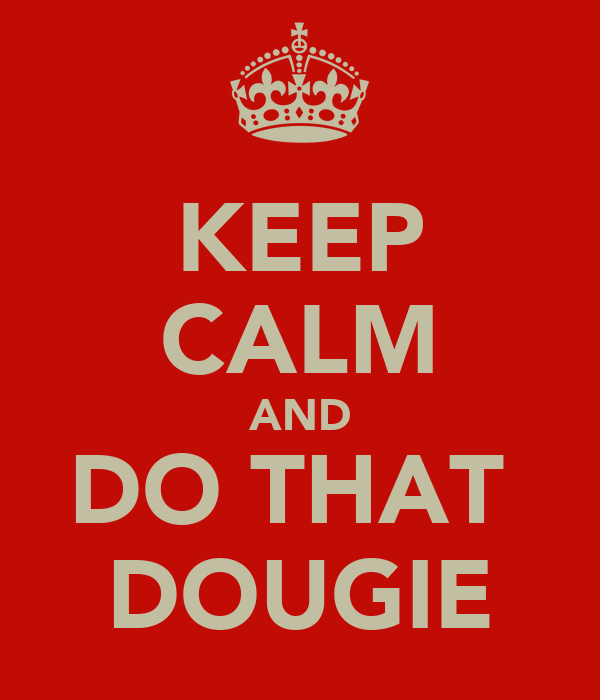 KEEP CALM AND DO THAT  DOUGIE