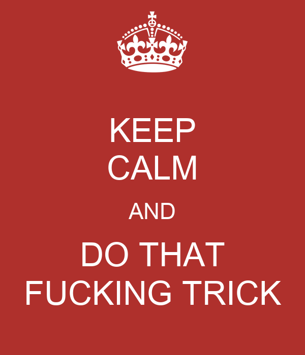 KEEP CALM AND DO THAT FUCKING TRICK