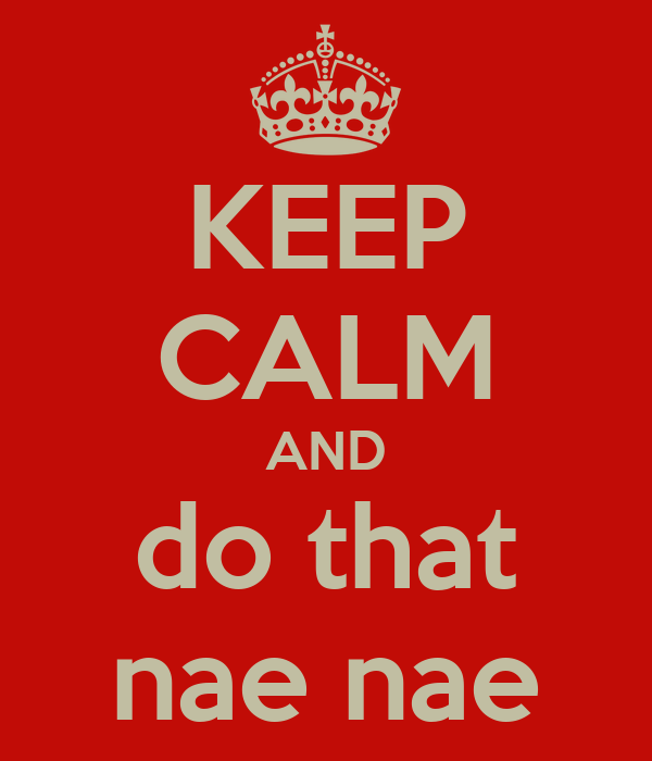 KEEP CALM AND do that nae nae