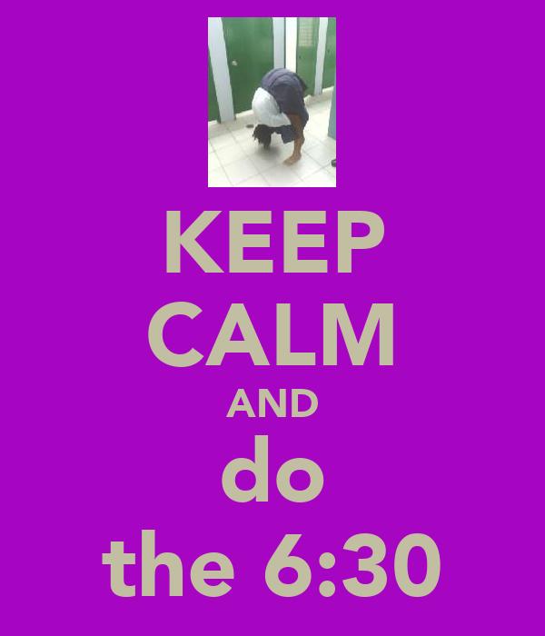 KEEP CALM AND do the 6:30