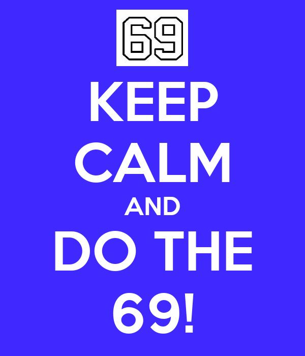 KEEP CALM AND DO THE 69!