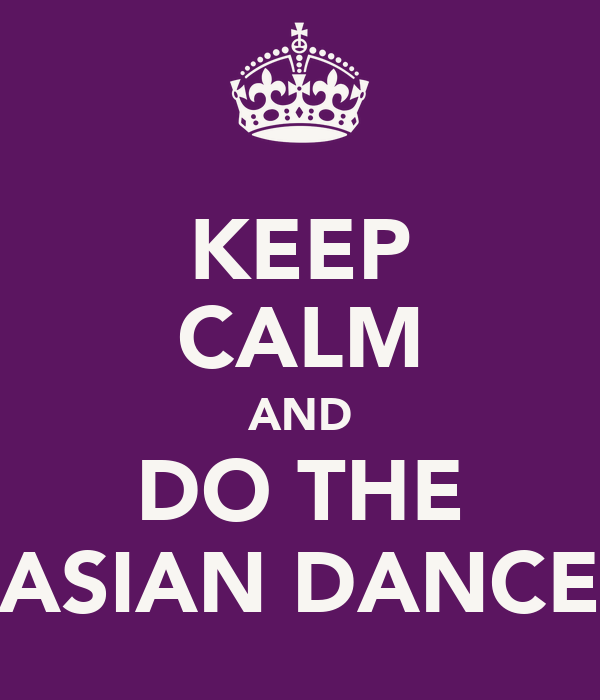 KEEP CALM AND DO THE ASIAN DANCE