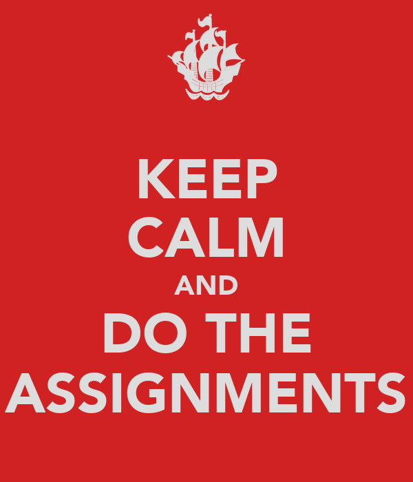 KEEP CALM AND DO THE ASSIGNMENTS
