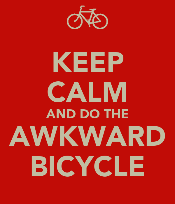 KEEP CALM AND DO THE AWKWARD BICYCLE